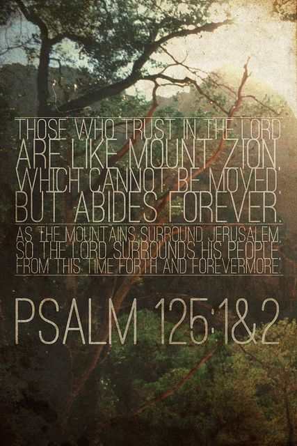 Psalm 125:1-2 - our Lord is trustworthy, meaning we can place all of our faith in His plan, ability to provide for us and that He will keep His promises to us, have confidence in the Lord