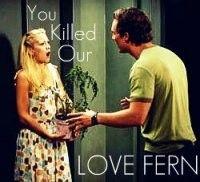 You killed our love fern!  haha