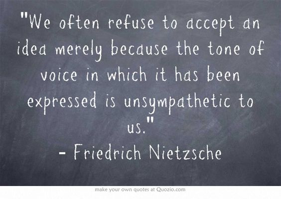 We often refuse to accept an idea merely because the tone of voice in which it has been expressed is unsympathetic to us. - Friedrich Nietzsche