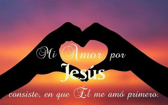 Mi amor por Jesús consiste, en que El me amó primero.
