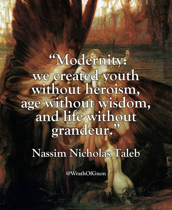 """Modernity: we created youth without heroism, age without wisdom, and life without grandeur."" — Nassim Nicholas Taleb"