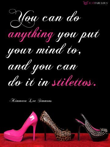 Manic Monday Motivations: You can do anything you put your mind to, and you can do it in stilettos. -Kimora Lee Simmons
