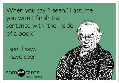 "When you say ""I seen,"" I assume you won't finish that sentence with ""the inside of a book.""  I see.  I saw.  I have seen!"