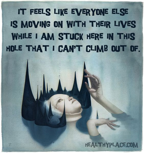"Mental illness quote: ""It feels like everyone else is moving on with their lives while I am stuck here in this hole that I can't climb out of.""     www.HealthyPlace.com:"