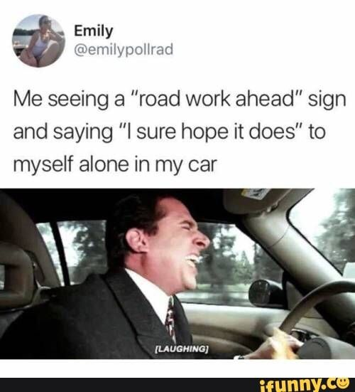Me Seeing A Road Work Ahead Sign And Saying I Sure Hope It Does To Myself Alone In My Car Ifunny Stupid Memes Stupid Funny Memes Vine Memes