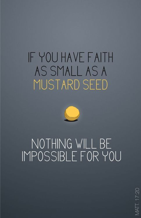 """""""Jesus rebuked the demon, and it came out of the boy, and he was healed at that moment.  Then the disciples came to Jesus in private and asked, """"Why couldn't we drive it out?""""  He replied, """"Because you have so little faith. Truly I tell you, if you have faith as small as a mustard seed, you can say to this mountain, 'Move from here to there,' and it will move. Nothing will be impossible for you.""""  -  Matthew 17:20"""