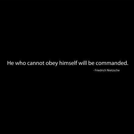 He who cannot obey himself will be commanded. ~ Friedrich Nietzsche
