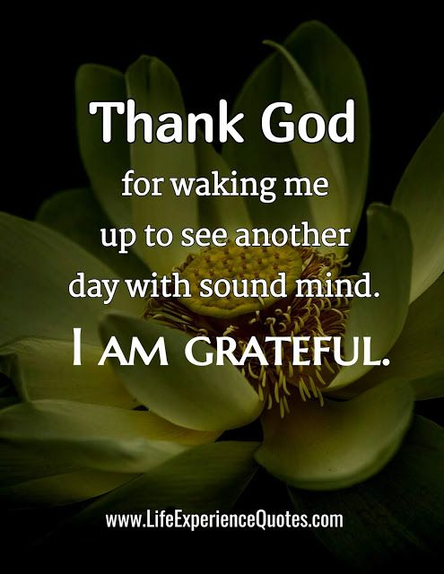 Thank God For Waking Me Up To See Another Day With Sound Mind I Am Grateful Inspirational Quotes God Thank God Quotes Thank God