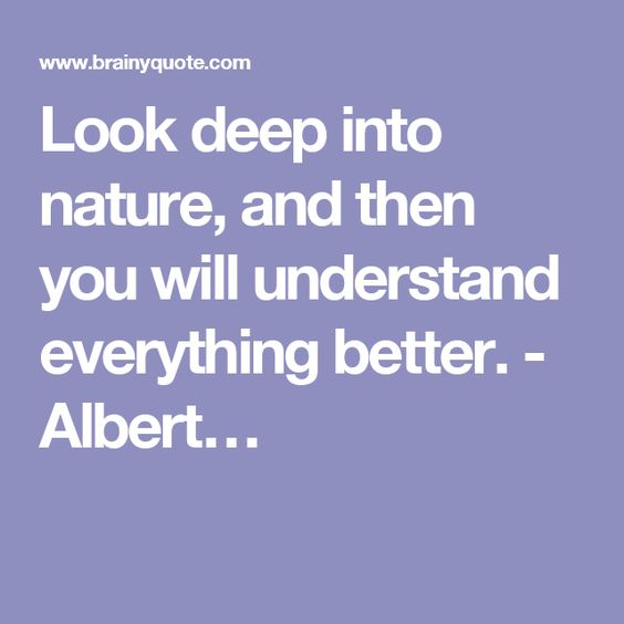 Look deep into nature, and then you will understand everything better. - Albert…