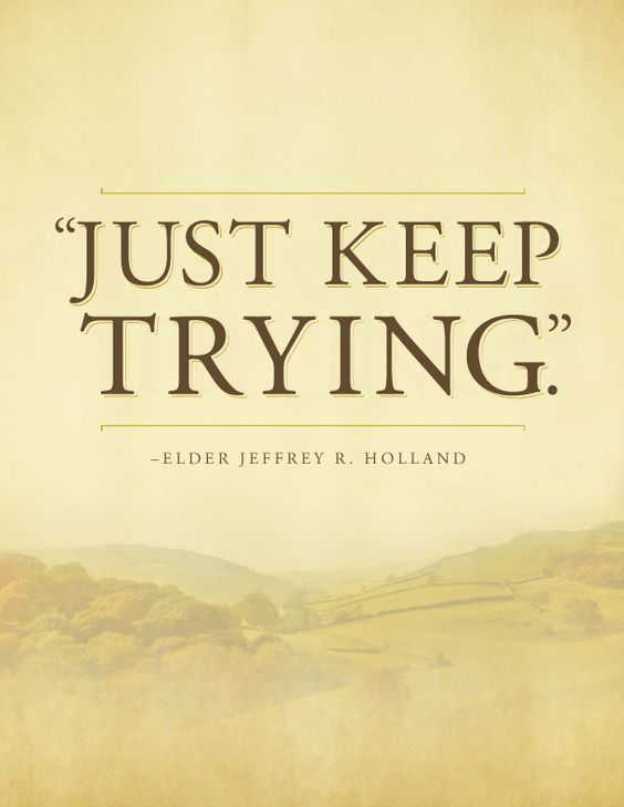 """""""Just keep trying."""" Elder Jeffrey R. Holland - For Times of Trouble - Send a message of comfort from Elder Holland by clicking on this image & get this printable for free! #lds:"""