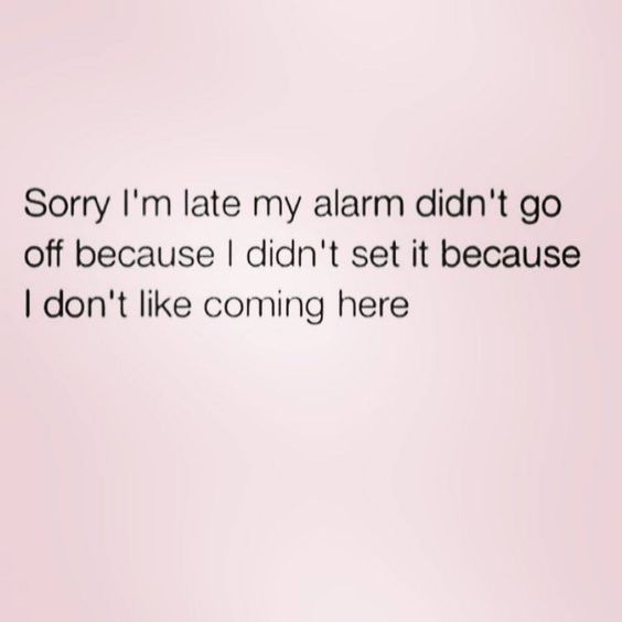 ''Sorry I'm late...my alarm didn't go off because I didn't set it because I don't like coming here.'' source: The Bitchy Bible