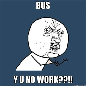 Bus Y U no work??!! | Y U No