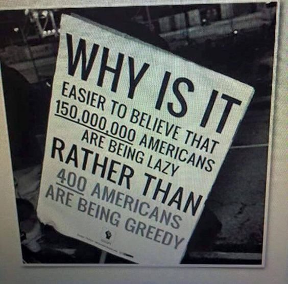 Why is it easier to believe 150,000,000 Americans are being lazy, rather than 400 Americans are being greedy?