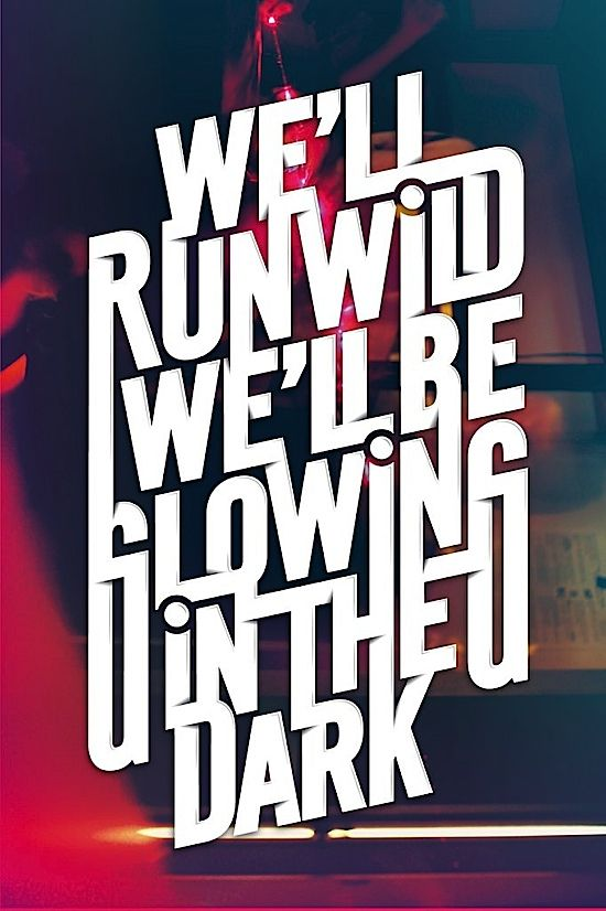 we'll run wild we'll be glowing in the dark
