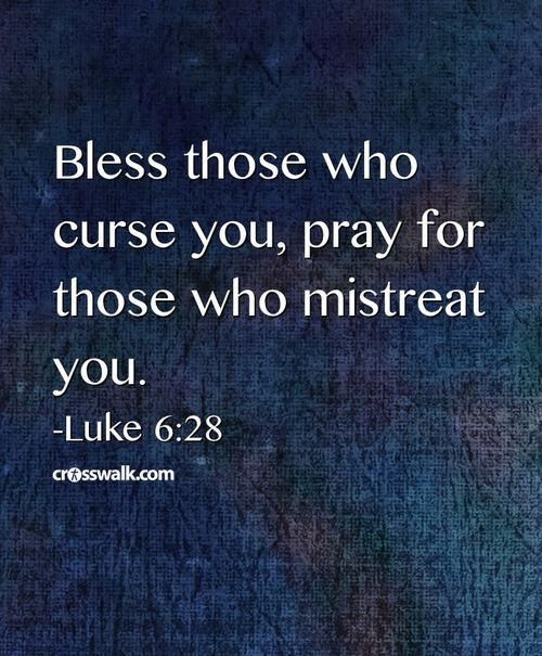 "Luke 6:27-27 NLT ~ [Jesus said,] ""But to you who are willing to listen, I say, love your enemies! Do good to those who hate you. Bless those who curse you. Pray for those who hurt you"
