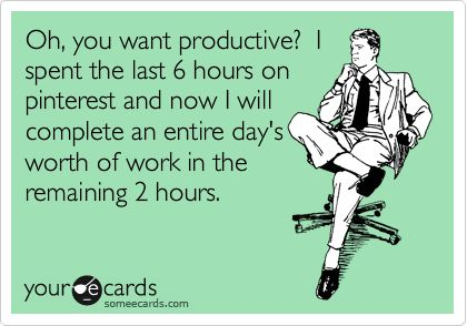 more like they only give me 2 hours worth of work to do and i sit on pinterest for the next 6 hours!