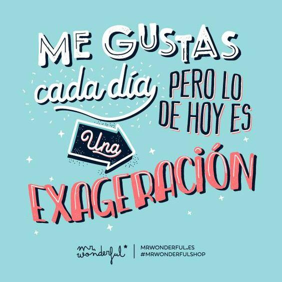 Me gustas cada día, pero lo de hoy es una exageración! #MrWonderful #frases #amor