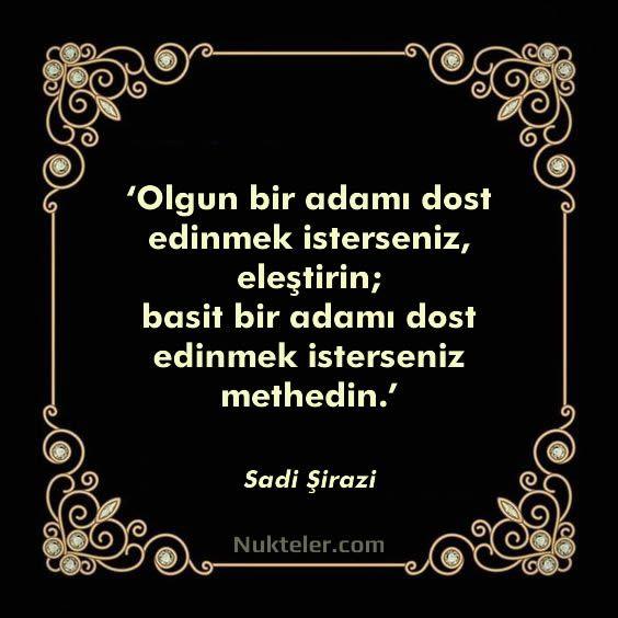 'Olgun bir adamı dost edinmek isterseniz, eleştirin; basit bir adamı dost edinmek isterseniz methedin.' Sadi Şirazi