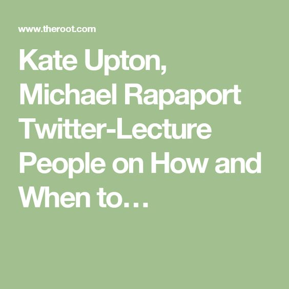 Kate Upton, Michael Rapaport Twitter-Lecture People on How and When to…