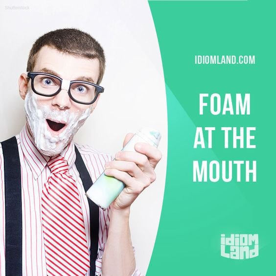 """""""Foam at the mouth"""" means """"to be extremely angry"""".  Example: She was almost…"""