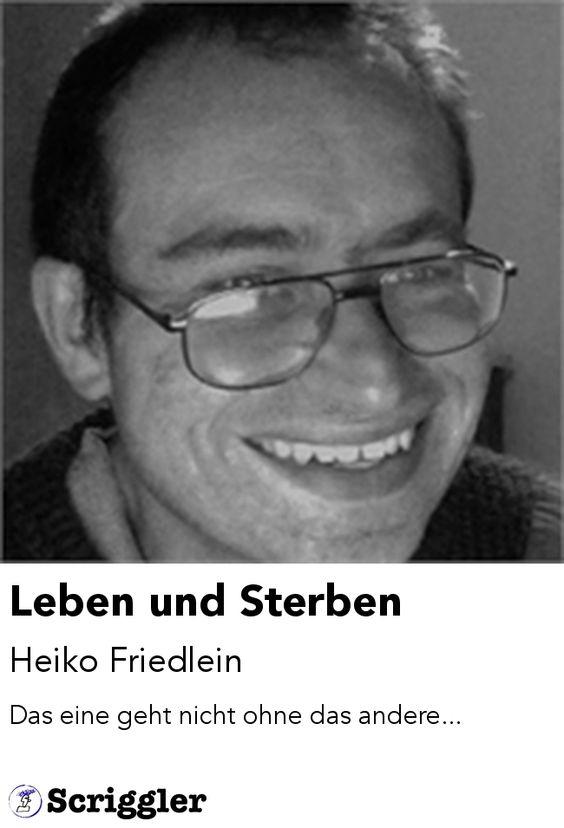 Leben und Sterben by Heiko Friedlein https://scriggler.com/detailPost/poetry/39111