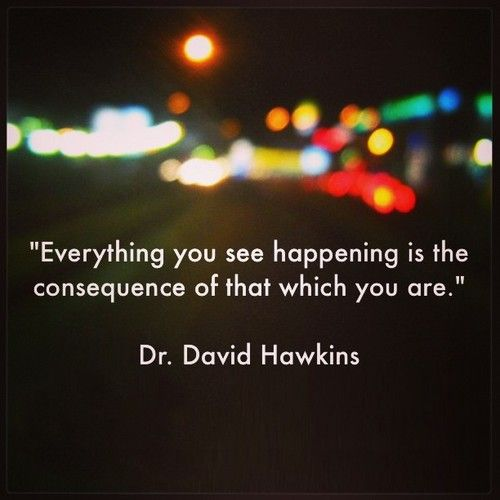 """Everything you see happening is the consequence of that which you are.""    Dr. David Dawkins    #qod #qotd #quotes #inspiration"