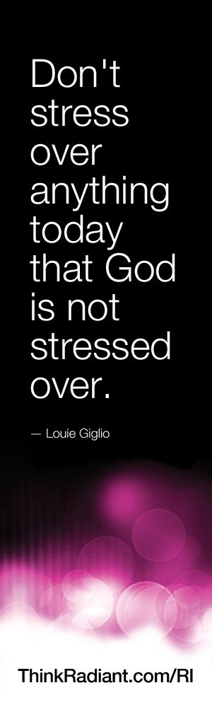 Don't stress over anything today that God is not stressed over. - Louie Giglio