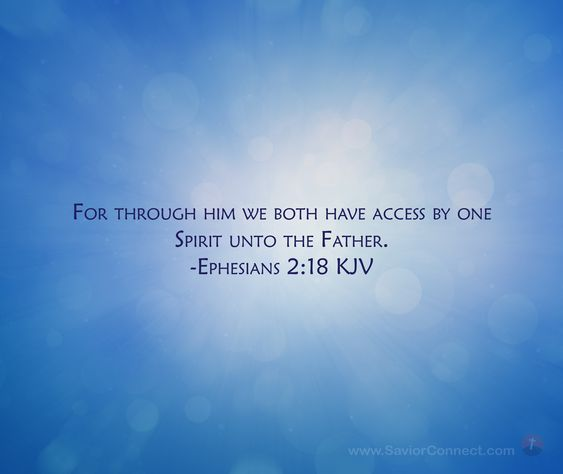 For through him we both have access by one Spirit unto the Father. Ephesians 2:18 KJV