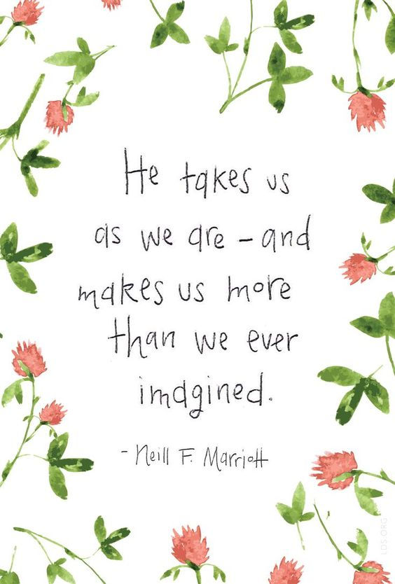 He takes us as we are—and makes us more than we ever imagined. —Neill F. Marriott