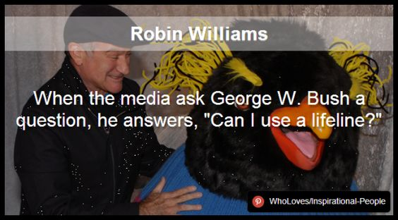 "Robin Williams - When the media ask George W. Bush a question, he answers, ""Can I use a lifeline?"" http://www.pinterest.com/WhoLoves/Inspirational-People #RobinWilliams #InspirationalPeople"