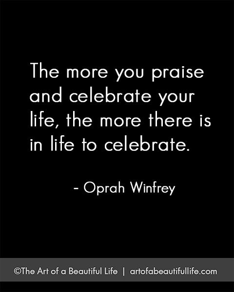 Quotes To Celebrate Life: The More You Praise And Celebrate Your Life...