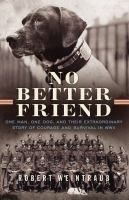 No better friend : one man, one dog, and their extraordinary story of courage and survival in WWII by Robert Weintraub. The extraordinary tale of survival and friendship between a man and a dog in war Flight technician Frank Williams and Judy, a purebred pointer, met in the most unlikely of places: a World War II internment camp in the Pacific. Judy was a fiercely loyal dog, with a keen sense for who was friend and who was foe, and the pair's relationship deepened throughout their captivity.