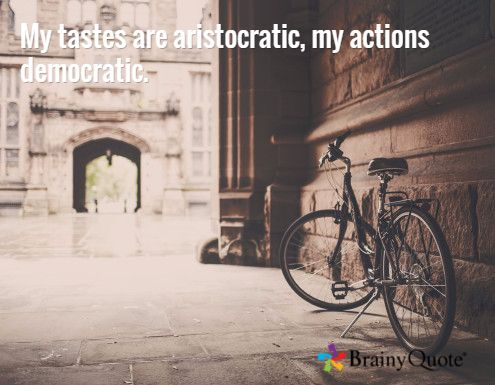 My tastes are aristocratic, my actions democratic.