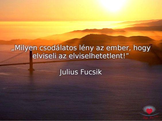 """""""Milyen csodálatos lény az ember, hogy elviseli az elviselhetetlent!"""" Julius Fucsik"""