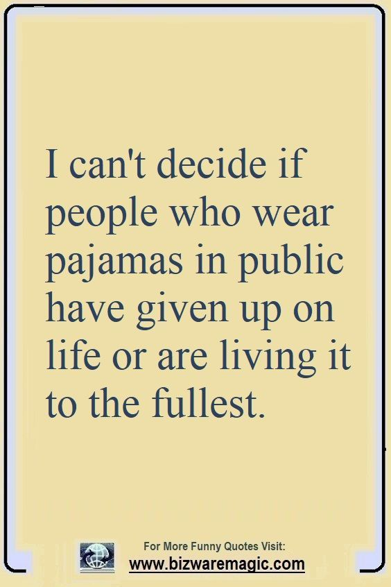 I can't decide if people who wear pajamas in public have given up on life or are living it to the fullest. Click The Pin For More Funny Quotes. Share the Cheer - Please Re-Pin. #funny #funnyquotes #quotes #quotestoliveby #dailyquote #wittyquotes #oneliner #joke #puns #TheDragonflyLaughChallenge