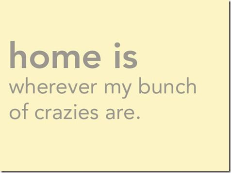 "Quote ""Home is wherever my bunch of crazies are"" :-)"