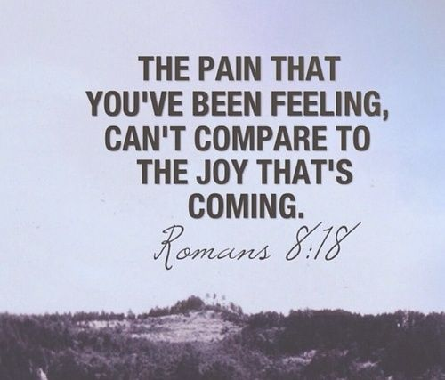 Romans 8:18 The pain.......that you've been feeling can't compare to the joy that's coming