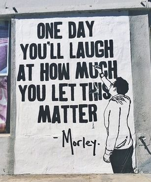 """""""One day you'll laugh at how much you let this matter."""" - Morley"""