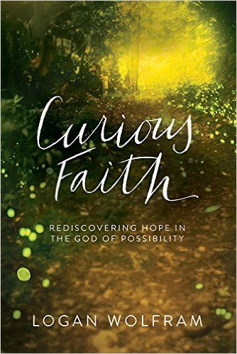 Curious Faith: Rediscovering Hope in the God of Possibility: Logan Wolfram: 9780781413503: Amazon.com: Books