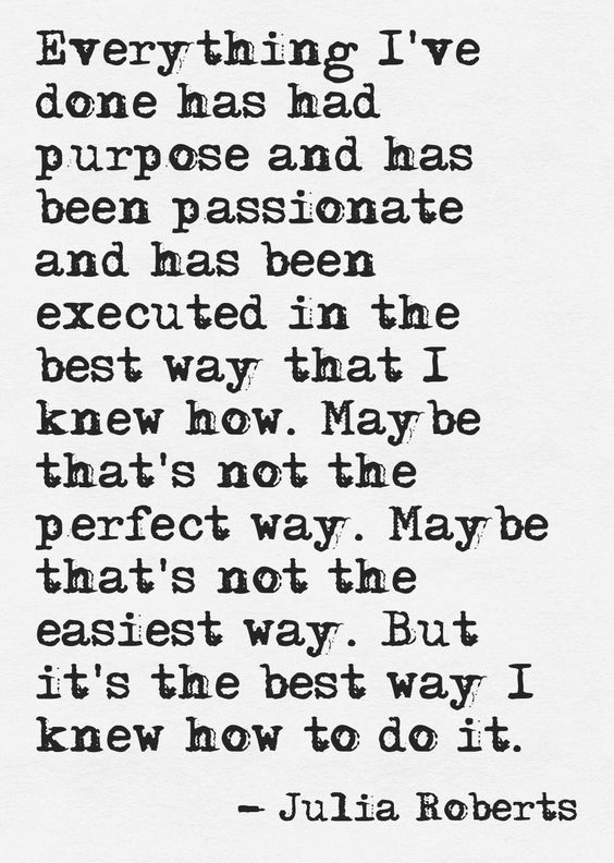 Everything I've done has had purpose and has been executed in the best way that I knew how. Maybe that's not the perfect way. Maybe that's not the easiest way. But it's the best way I knew how to do it. -Julia Roberts