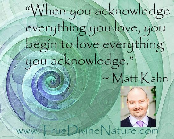 """When you acknowledge everything you love, you begin to love everything you acknowledge."" - Matt Kahn http://http://www.practical-personal-development-advice.com/matt-kahn-quotes.html"