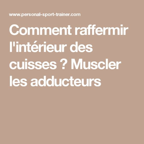 Comment raffermir l 39 int rieur des cuisses muscler les for Interieur des cuisses flasques
