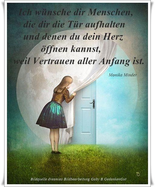 Ich wünsche dir Menschen, die dir die Tür aufhalten und denen du dein Herz öffnen kannst, weil Vertrauen aller Anfang ist. - Monika Minder - ~ Quelle: GedankenGut https://www.facebook.com/Gaby.GedankenGut/  http://www.dreamies.de/mygalerie.php?g=jtdysguz