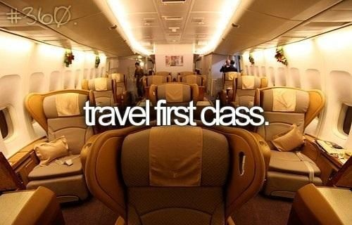 Since I want to travel a lot maybe sometime I'll spend extra and fly first class :)
