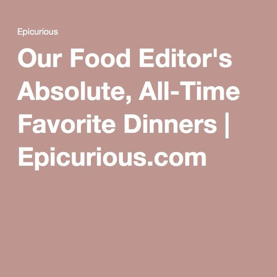 Our Food Editor's Absolute, All-Time Favorite Dinners | Epicurious.com
