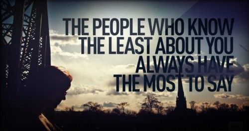 50. The people who knows the least about you always have the most to say.