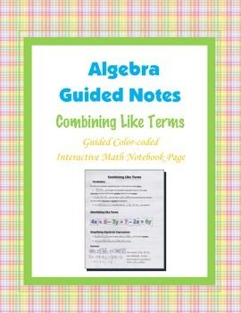 This is a guided, color-coded notebook page for the interactive math notebook on  combining like terms.Blackline master and color-coded answer key included.** My Interactive Note Pages include all or some of the following: step by step color-coded notes, diagrams, graphic organizers and example problems.My Interactive Math Notebook Pages were designed to use in my IMN.
