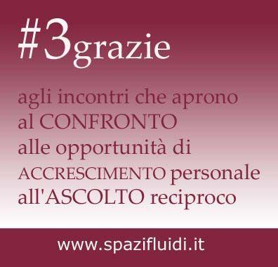 #3grazie agli incontri che aprono al CONFRONTO alle opportunità di ACCRESCIMENTO personale all'ASCOLTO reciproco. www.spazifluidi.it