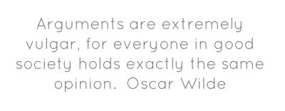 Arguments are extremely vulgar, for everyone in good society holds...