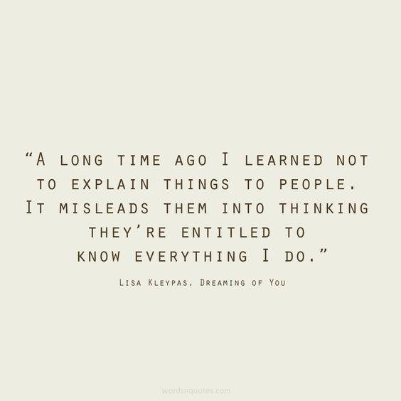 a long time ago i learned not to explain things to people. it misleads them into thinking they're entitled to know everything i do